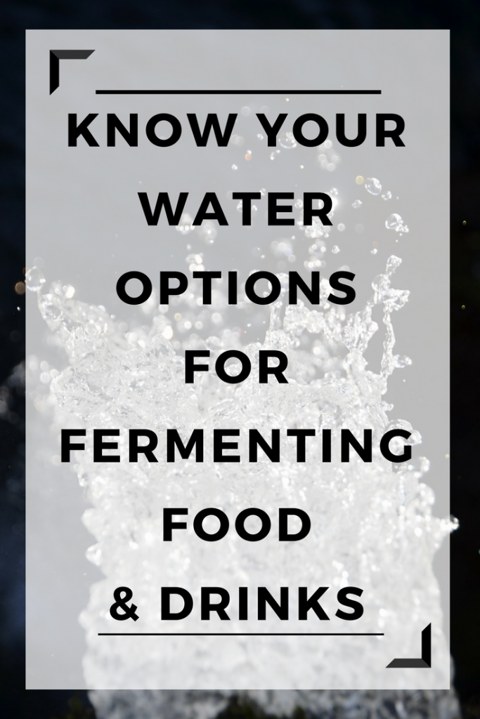 Know your water options for fermenting food and drinks at home!